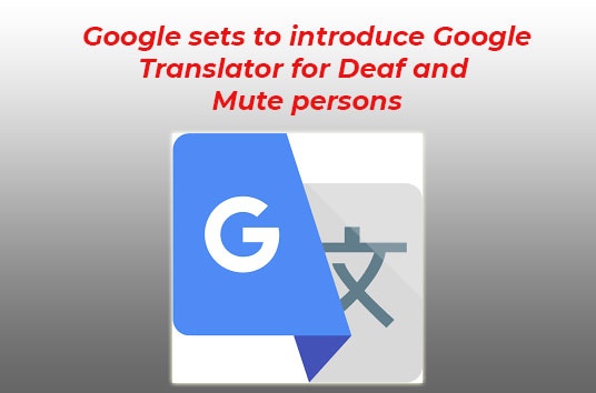 Google sets to introduce Google Translator for Deaf and Mute persons